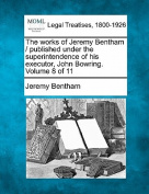 The Works of Jeremy Bentham / Published Under the Superintendence of His Executor, John Bowring. Volume 8 of 11