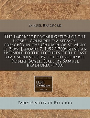 The Imperfect Promulgation of the Gospel Consider'd a Sermon Preach'd in the Church of St. Mary Le Bow, January 7, 1699/1700: Being an Appendix to the Lectures of the Last Year Appointed by the Honourable Robert Boyle, Esq. / By Samuel Bradford. (1700)