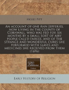 An Account of One Ann Jefferies, Now Living in the County of Cornwall, Who Was Fed for Six Months by a Small Sort of Airy People Call'd Fairies, and of the Strange and Wonderful Cures She Performed with Slaves and Medicines She Received from Them