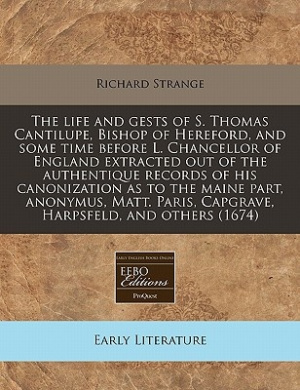 The Life and Gests of S. Thomas Cantilupe, Bishop of Hereford, and Some Time Before L. Chancellor of England Extracted Out of the Authentique Records of His Canonization as to the Maine Part, Anonymus, Matt. Paris, Capgrave, Harpsfeld, and Others (1674)