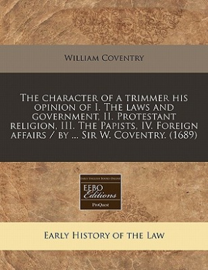 The Character of a Trimmer His Opinion of I. the Laws and Government, II. Protestant Religion, III. the Papists, IV. Foreign Affairs / By ... Sir W. Coventry. (1689)
