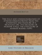 The Folly and Unreasonableness of Atheism Demonstrated from the Advantage and Pleasure of a Religious Life, the Faculties of Humane Souls, the Structure of Animate Bodies