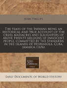 The Tears of the Indians Being an Historical and True Account of the Cruel Massacres and Slaughters of Above Twenty Millions of Innocent People, Committed by the Spaniards in the Islands of Hispaniola, Cuba, Jamaica