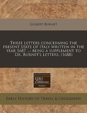 Three Letters Concerning the Present State of Italy Written in the Year 1687 ...: Being a Supplement to Dr. Burnet's Letters. (1688)