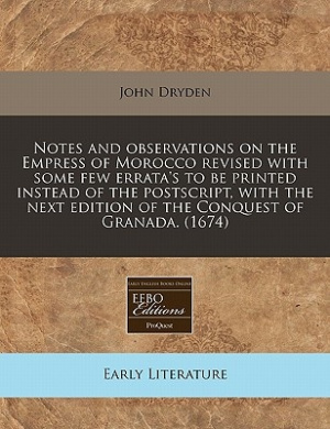 Notes and Observations on the Empress of Morocco Revised with Some Few Errata's to Be Printed Instead of the PostScript, with the Next Edition of the Conquest of Granada. (1674)