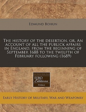 The History of the Desertion, Or, an Account of All the Publick Affairs in England, from the Beginning of September 1688 to the Twelfth of February Following (1689)