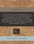 The State of the Protestants of Ireland Under the Late King James's Government in Which Their Carriage Towards Him Is Justified, and the Absolute Necessity of Their Endeavouring to Be Freed from His Government