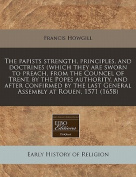 The Papists Strength, Principles, and Doctrines (Which They Are Sworn to Preach, from the Councel of Trent, by the Popes Authority, and After Confirmed by the Last General Assembly at Rouen, 1571