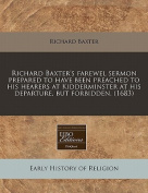 Richard Baxter's Farewel Sermon Prepared to Have Been Preached to His Hearers at Kidderminster at His Departure, But Forbidden.