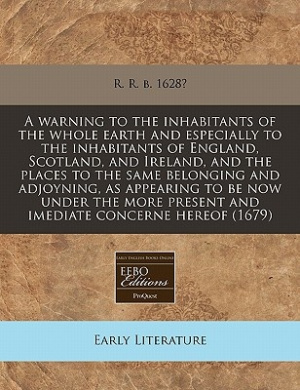 A Warning to the Inhabitants of the Whole Earth and Especially to the Inhabitants of England, Scotland, and Ireland, and the Places to the Same Belonging and Adjoyning, as Appearing to Be Now Under the More Present and Imediate Concerne Hereof (1679)