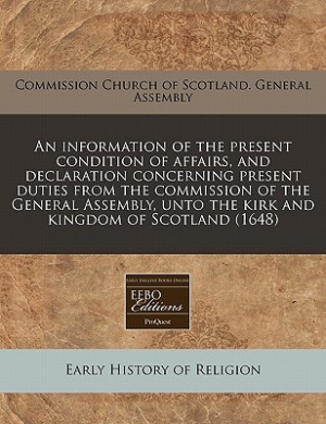 An Information of the Present Condition of Affairs, and Declaration Concerning Present Duties from the Commission of the General Assembly, Unto the Kirk and Kingdom of Scotland (1648)