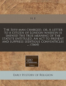 The Jury-Man Charged, Or, a Letter to a Citizen of London Wherein Is Shewed the True Meaning of the Statute Entituled, an ACT to Prevent and Suppress Seditious Conventicles ...