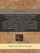 A Method Concerning the Relief and Employment of the Poor Humbly Offer'd to the Consideration of the King and Both Houses of Parliament / Taken Out of Sir Josiah Child's Writings; With Somewhat Added Which the Late Renowned Judge Sir Mathew Hale