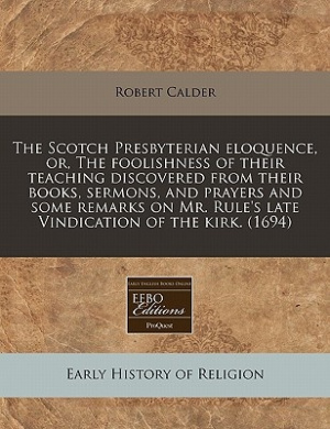 The Scotch Presbyterian Eloquence, Or, the Foolishness of Their Teaching Discovered from Their Books, Sermons, and Prayers and Some Remarks on Mr. Rule's Late Vindication of the Kirk. (1694)