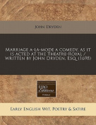 Marriage A-La-Mode a Comedy, as It Is Acted at the Theatre-Royal / Written by John Dryden, Esq.