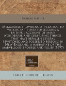 Memorable Providences, Relating to Witchcrafts and Possessions a Faithful Account of Many Wonderful and Surprising Things, That Have Befallen Several Bewitched and Possessed Persons in New-England, a Narrative of the Marvellous Trouble and Relief