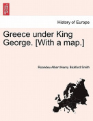Greece Under King George. [With a Map.]