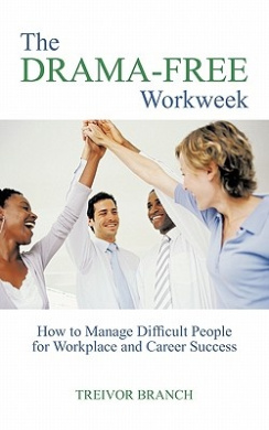 The Drama-Free Workweek: How to Manage Difficult People for Workplace and Career Success
