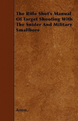 The Rifle Shot's Manual of Target Shooting with the Snider and Military Smallbore