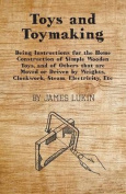 Toys And Toymaking - Being Instructions For The Home Construction Of Simple Wooden Toys, And Of Others That Are Moved Or Driven By Weights, Clockwork, Steam, Electricity, Etc