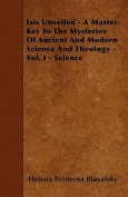 Isis Unveiled - A Master-Key To The Mysteries Of Ancient And Modern Science And Theology - Vol. I - Science