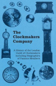 The Clockmakers Company - A History of the London Guild of Clockmakers Including Biographies of Famous Members