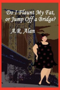 Do I Flaunt My Fat, or Jump Off a Bridge?
