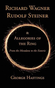 Richard Wagner, Rudolf Steiner & Allegories of the Ring  : From the Mundane to the Esoteric