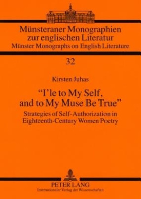 """I'le to My Self, and to My Muse Be True"": Strategies of Self-Authorization in Eighteenth-Century Women Poetry (Muensteraner Monographien zur englischen Literatur / Muenster Monographs on English Literature)"