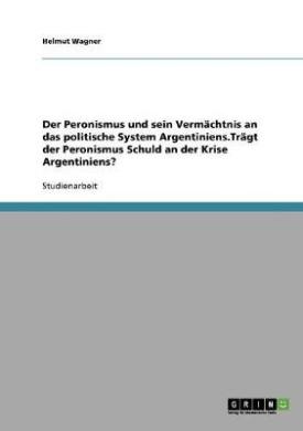 Der Peronismus Und Sein Vermachtnis an Das Politische System Argentiniens.Tragt Der Peronismus Schuld an Der Krise Argentiniens?