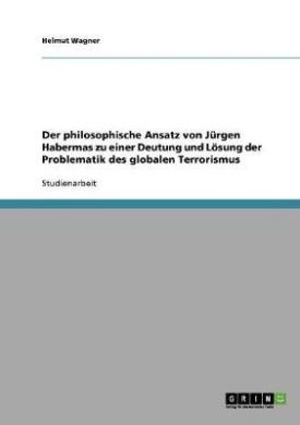 Der Philosophische Ansatz Von Jurgen Habermas Zu Einer Deutung Und Losung Der Problematik Des Globalen Terrorismus