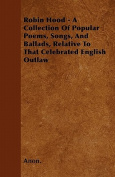 Robin Hood - A Collection of Popular Poems, Songs, and Ballads, Relative to That Celebrated English Outlaw