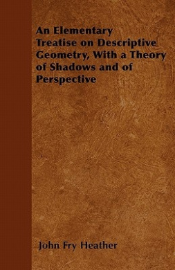An Elementary Treatise on Descriptive Geometry, with a Theory of Shadows and of Perspective