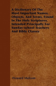 A Dictionary of the Most Important Names, Objects, and Terms, Found in the Holy Scriptures. Intended Principally for Sunday-School Teachers and Bible