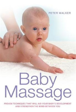 Baby Massage: Proven Techniques That Will Aid Your Baby's Development and Strengthen the Bond Between You