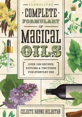 Llewellyn's Complete Formulary of Magical Oils: Over 1200 Recipes, Potions and Tinctures for Everyday Use