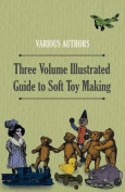 Three Volume Illustrated Guide to Soft Toy Making