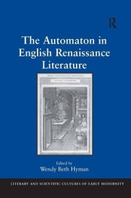 The Automaton in English Renaissance Literature (Literary and Scientific Cultures of Early Modernity)