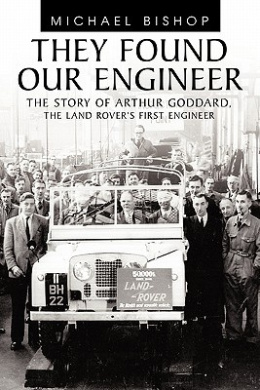 They Found Our Engineer: The Story of Arthur Goddard. the Land Rover's First Engineer