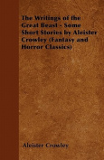 The Writings of the Great Beast - Some Short Stories by Aleister Crowley