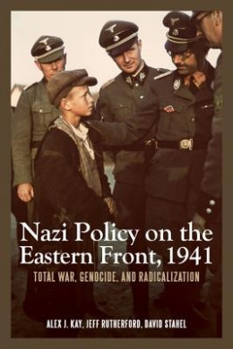 Nazi Policy on the Eastern Front, 1941: Total War, Genocide, and Radicalization (Rochester Studies in East and Central Europe)