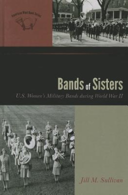 Bands of Sisters: U.S. Women's Military Bands during World War II (The American Wind Band)
