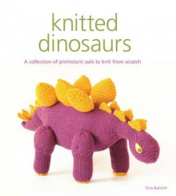 Knitted Dinosaurs: A Collection of Prehistoric Pals to Knit from Scratch. by Tina Barrett