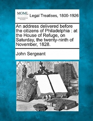 An Address Delivered Before the Citizens of Philadelphia: At the House of Refuge, on Saturday, the Twenty-Ninth of November, 1828.