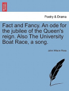 Fact and Fancy. an Ode for the Jubilee of the Queen's Reign. Also the University Boat Race, a Song.