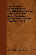 The Comedies of Aristophanes; Translated Into Familiar Blank Verse, with Notes, Preliminary Observations on Each Play, Etc. - Vol. 1