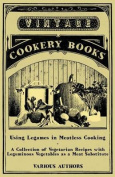 Using Legumes in Meatless Cooking - A Collection of Vegetarian Recipes with Leguminous Vegetables as a Meat Substitute