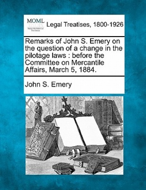 Remarks of John S. Emery on the Question of a Change in the Pilotage Laws: Before the Committee on Mercantile Affairs, March 5, 1884.