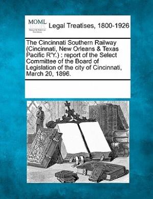 The Cincinnati Southern Railway (Cincinnati, New Orleans & Texas Pacific R'Y.)  : Report of the Select Committee of the Board of Legislation of the City of Cincinnati, March 20, 1896.