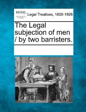 The Legal Subjection of Men / By Two Barristers.